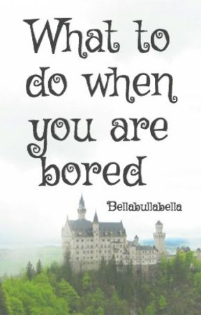 What to do when you are bored by Bellabullabella