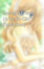 Losing a Friend (A Yu-Gi-Oh! Fanfiction) by himenoknm