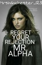 Regret Your Rejection Mr. Alpha by MrsWinchester_123
