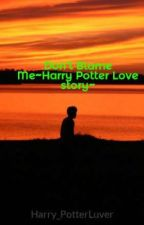 Don't Blame Me~Harry Potter Love story~ by Harry_PotterLuver