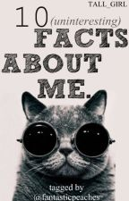 10 (uninteresting) FACTS ABOUT ME by tall_girl
