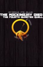 The Mockingjay Died: The Fourth Quarter Quell [#Wattys2015] by Smile_its_Ellie