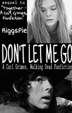 Don't Let Me Go ~ A Carl Grimes Fanfiction by RiggsPie