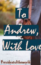 To Andrew, with love by PresidentoftheWorld