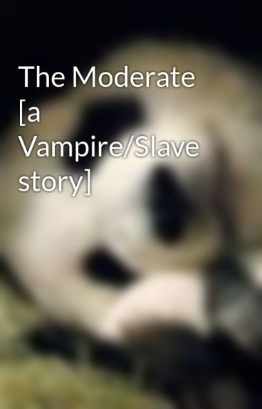 The Moderate [a Vampire/Slave story] by JumpOvahDahRainbow
