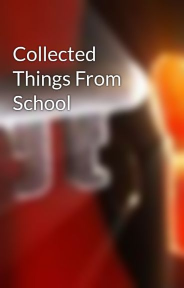 Collected Things From School by ShifterChronicals
