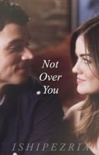 Ezria; Not Over You by ishipezria