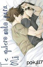 Te quiero solo para mi (yaoi) by paty117