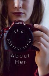The Photographer: About Her by basically-satan