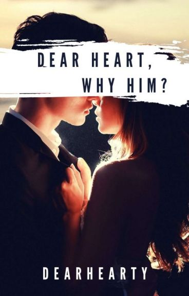 Dear Heart, Why Him? *Complete*