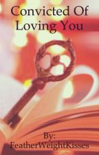 Convicted of Loving You by FeatherWeightKisses