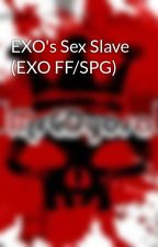 EXO's Sex Slave (EXO FF/SPG) by MissCDyosa