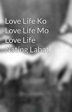 Love Life Ko Love Life Mo Love Life Nating Lahat by LolXDHaha