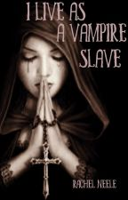 I live as a vampire slave (book 1) by beingavampiresucks