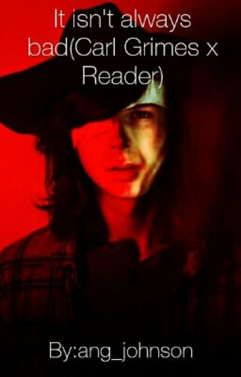 It Isn't Always Bad(Carl Grimes x Reader)