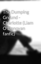 The Dumping Ground - Charlotte (Liam O'Donovan fanfic) by secretscribblings