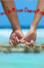 My Prince Charming..... (A Muslimah's hunt for her ♥) by Amyjuliet