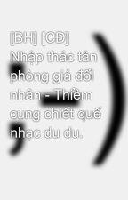 [BH] [CĐ] Nhập thác tân phòng giá đối nhân - Thiềm cung chiết quế nhạc du du. by tieuphongca