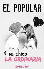 El Popular & Su Chica La Ordinaria [ Él & La Ordinaria, #2] by isabelBv
