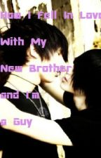 How I Fell In Love With My New Brother and I'm A Guy by AdeLara