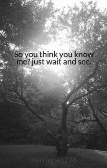So you think you know me? just wait and see.