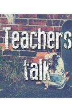 Teachers Talk by fvcking_schoolthings