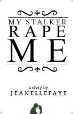 My Stalker Rape Me by jeanellefaye