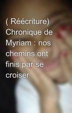( Réécriture) Chronique de Myriam : nos chemins ont finis par se croiser by Cindy-ms