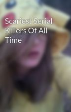 Scariest Serial Killers Of All Time by _cuteaspuke_
