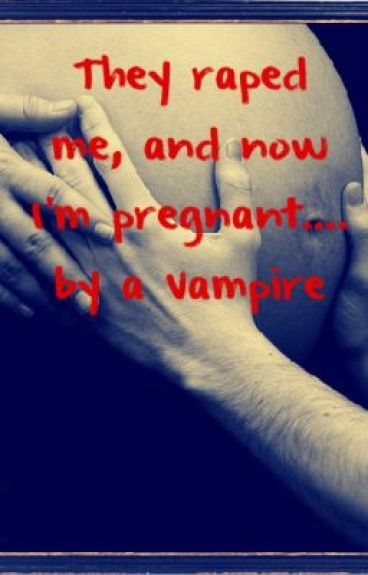 They raped me, and now I'm pregnant.... by a Vampire