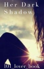 Her Dark Shadow by 101_lover_book
