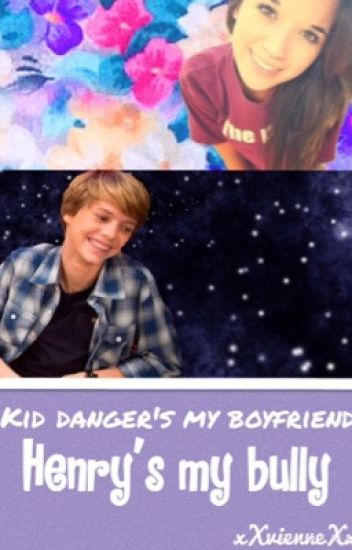 Henrys my bully, Kid Dangers my boyfriend.