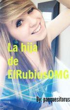 La hija de ElRubiusOMG (Segunda temporada ¿que hay de malo en mi? Terminada) by Cinthia_Valdez16