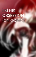 I'M HIS OBSESSION (ON GOING) by AcceleRay