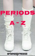 Periods. A-Z by arianasprncess