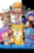 bullied by magical animal club(a bullied by fan fiction ON HOLD) by NancyTheBraxian