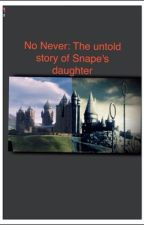 No never: The untold story of Snape's daughter by LiveTo_Love