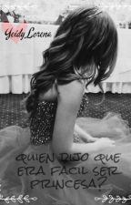 Quien dijo que era fácil ser princesa? by yeidylorena