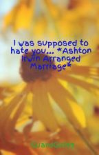 I was supposed to hate you... *Ashton Irwin Arranged Marriage* by GuardGirl99