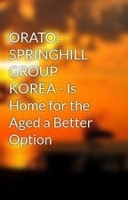 ORATO: SPRINGHILL GROUP KOREA - Is Home for the Aged a Better Option by springhillcare