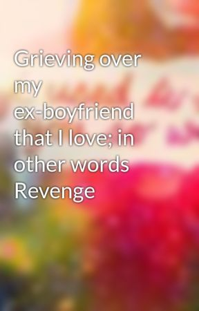 Grieving over my ex-boyfriend that I love; in other words Revenge by xintherainx