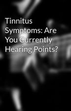Tinnitus Symptoms: Are You Currently Hearing Points? by pencil88bar