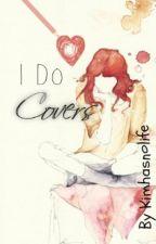 I Do Covers¸.•*¨*•♫Closed :( by Kimhasnolife