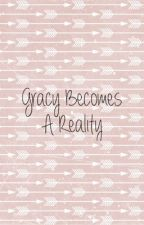 Gracy Becomes a Reality by ItzDaWendyBae