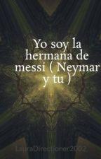 Yo soy la hermana de messi ( Neymar y tu ) by LauraDirectioner2002