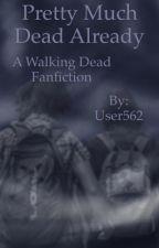 Pretty Much Dead Already (A Walking Dead Fanfiction) by User562