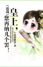 [ Hoàn châu đồng nhân ]  Hoàng thượng, ngài lại nạp vài cái đi! by yuuta2512