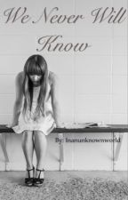 We Never Will Know by inanunknownworld