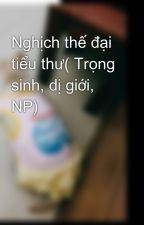Nghịch thế đại tiểu thư( Trọng sinh, dị giới, NP) by todongdong