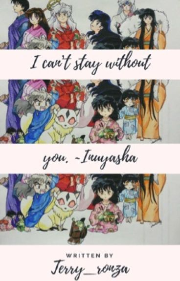 I can't stay without you. -InuYasha
